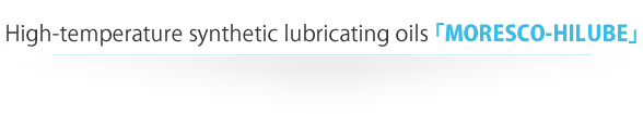 Lubricating oils for high temperature applications MORESCO HILUBE
