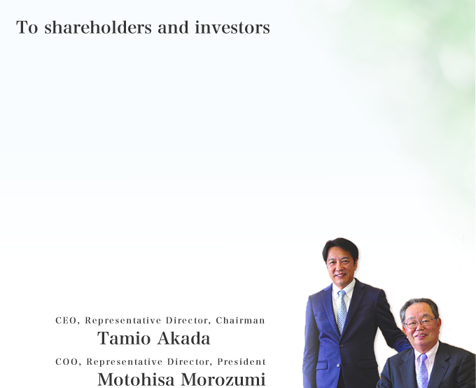 To our shareholders and investors CEO, Representative Director, Chairman Tamio Akada